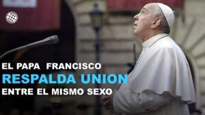 EL PAPA FRANCISCO RESPALDA UNION ENTRE EL MISMO SEXO